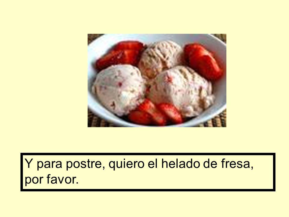 Y para postre, quiero el helado de fresa, por favor.