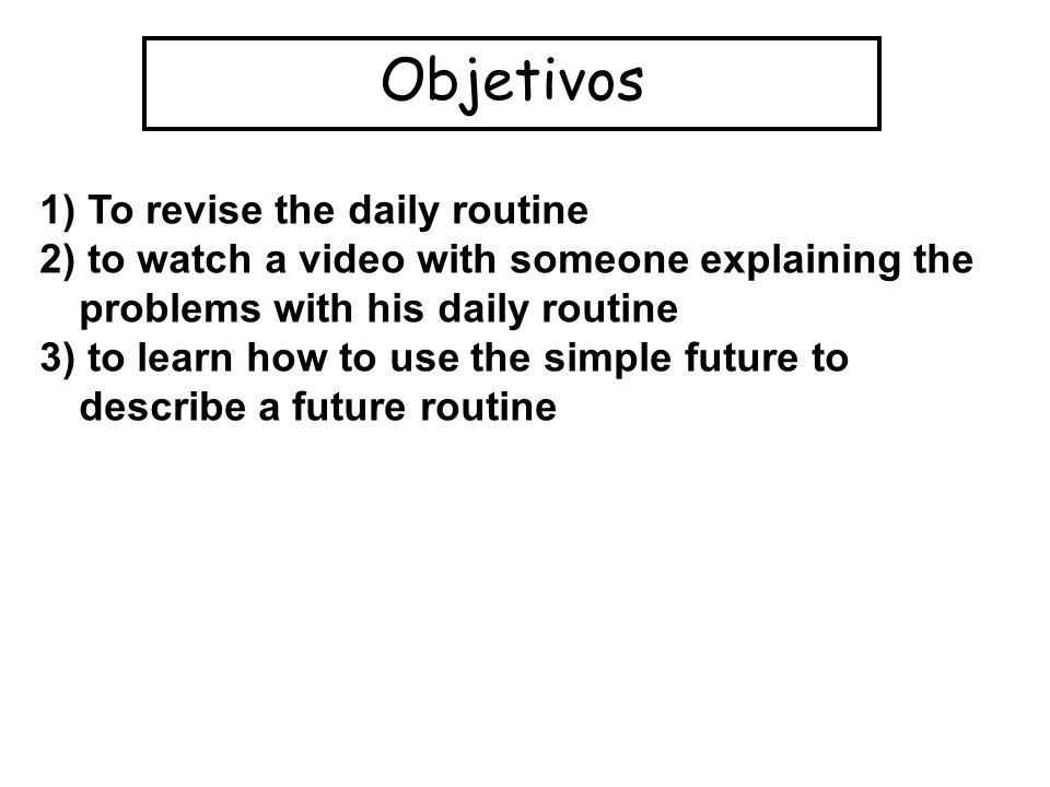 Objetivos 1) To revise the daily routine 2) to watch a video with someone explaining the problems with his daily routine 3) to learn how to use the simple future to describe a future routine