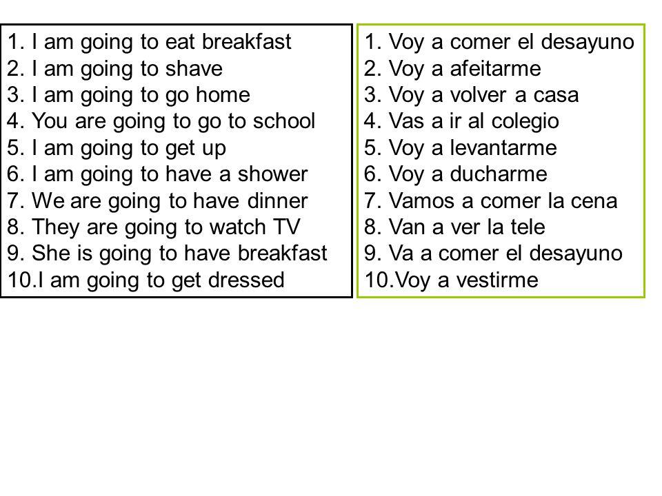 1.I am going to eat breakfast 2.I am going to shave 3.I am going to go home 4.You are going to go to school 5.I am going to get up 6.I am going to have a shower 7.We are going to have dinner 8.They are going to watch TV 9.She is going to have breakfast 10.I am going to get dressed 1.Voy a comer el desayuno 2.Voy a afeitarme 3.Voy a volver a casa 4.Vas a ir al colegio 5.Voy a levantarme 6.Voy a ducharme 7.Vamos a comer la cena 8.Van a ver la tele 9.Va a comer el desayuno 10.Voy a vestirme