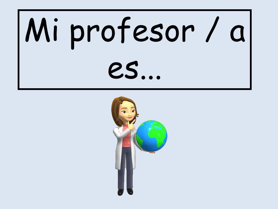Mi profesor / a es...