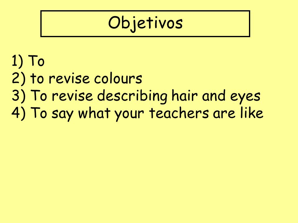 Objetivos 1) To 2) to revise colours 3) To revise describing hair and eyes 4) To say what your teachers are like