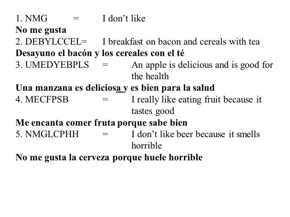 1. NMG=I dont like No me gusta 2. DEBYLCCEL=I breakfast on bacon and cereals with tea Desayuno el bacón y los cereales con el té 3. UMEDYEBPLS=An appl