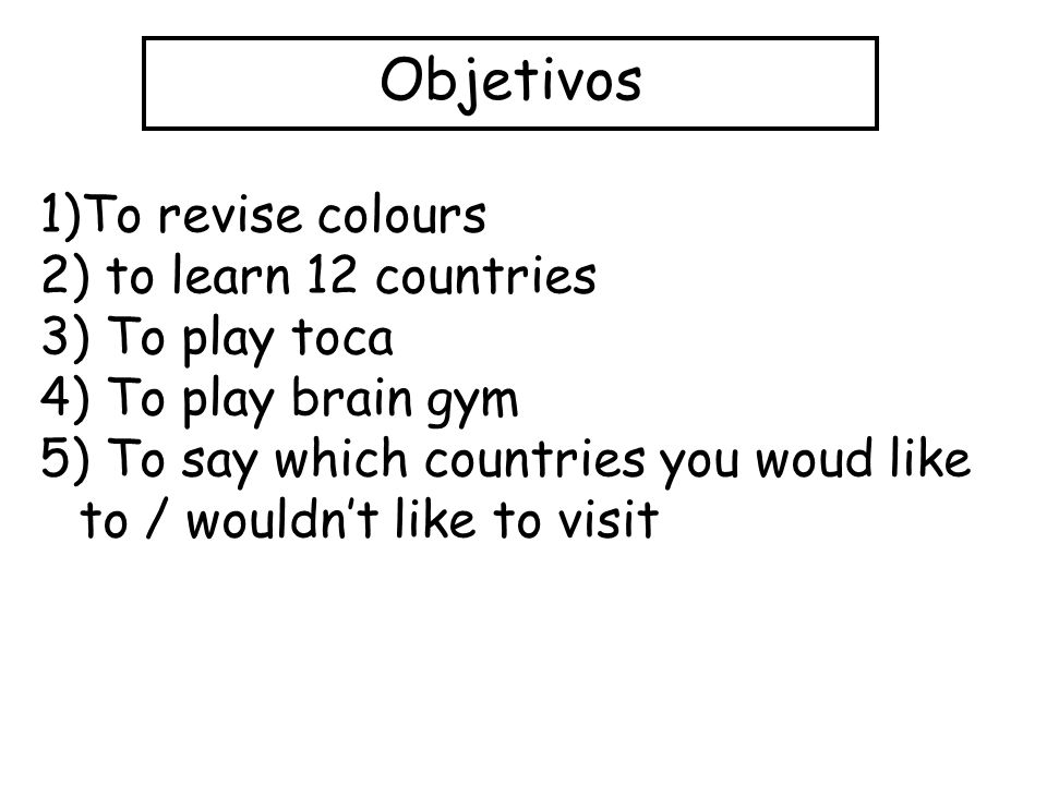 Objetivos 1)To revise colours 2) to learn 12 countries 3) To play toca 4) To play brain gym 5) To say which countries you woud like to / wouldnt like to visit