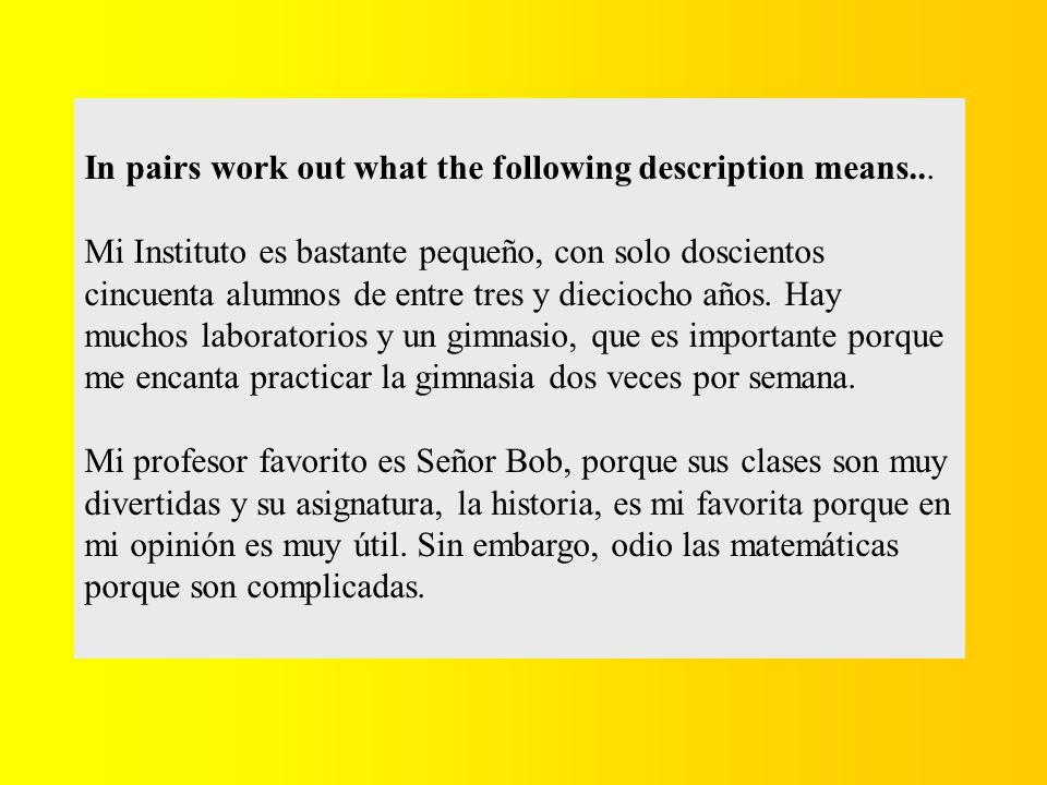 In pairs work out what the following description means... Mi Instituto es bastante pequeño, con solo doscientos cincuenta alumnos de entre tres y diec