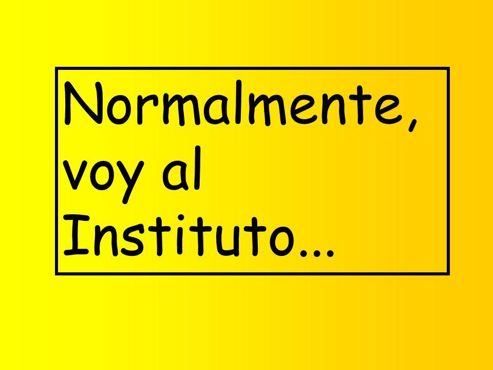 Normalmente, voy al Instituto...