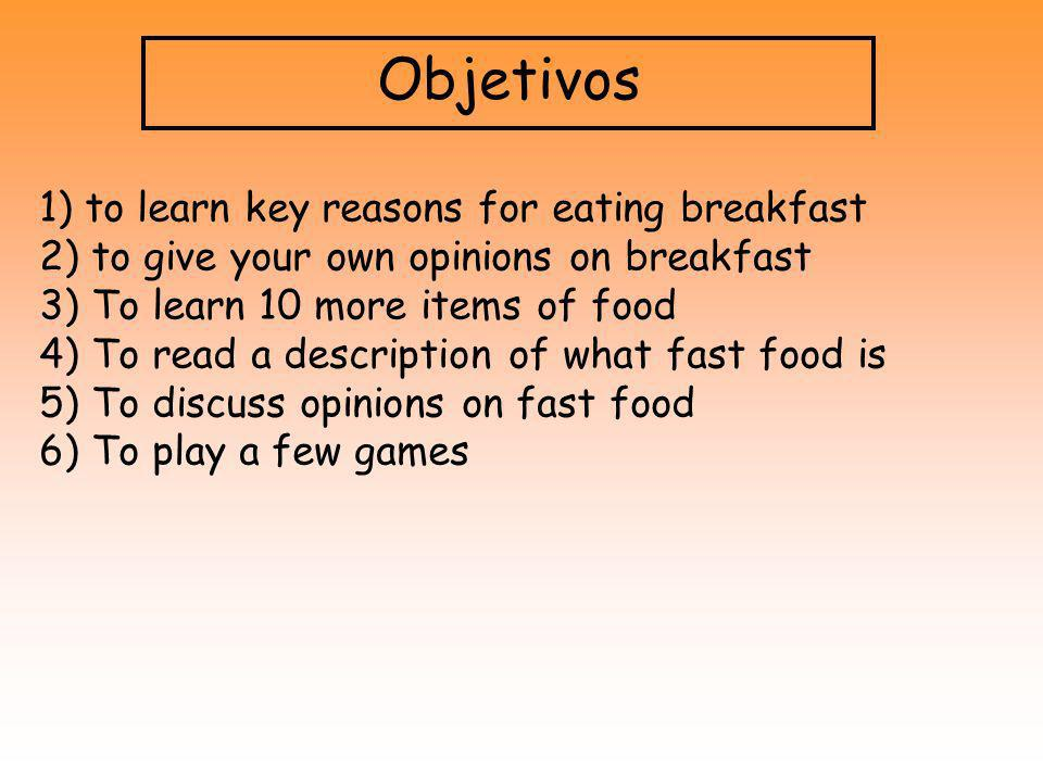 Objetivos 1) to learn key reasons for eating breakfast 2) to give your own opinions on breakfast 3) To learn 10 more items of food 4) To read a descri