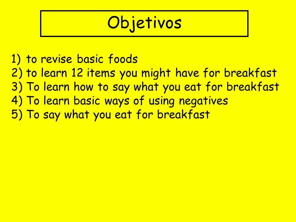 Objetivos 1)to revise basic foods 2) to learn 12 items you might have for breakfast 3) To learn how to say what you eat for breakfast 4) To learn basic ways of using negatives 5) To say what you eat for breakfast