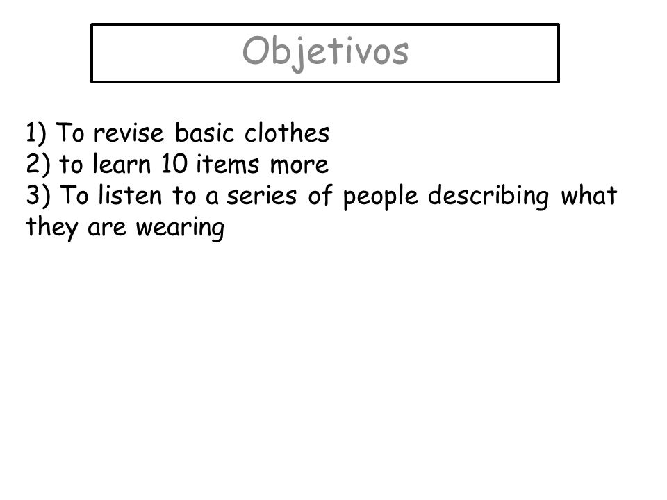 Objetivos 1) To revise basic clothes 2) to learn 10 items more 3) To listen to a series of people describing what they are wearing