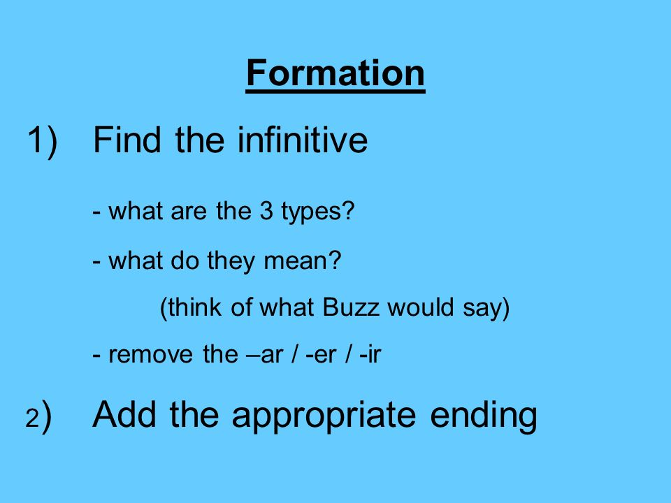 Formation 1)Find the infinitive - what are the 3 types? - what do they mean? (think of what Buzz would say) - remove the –ar / -er / -ir 2 )Add the ap