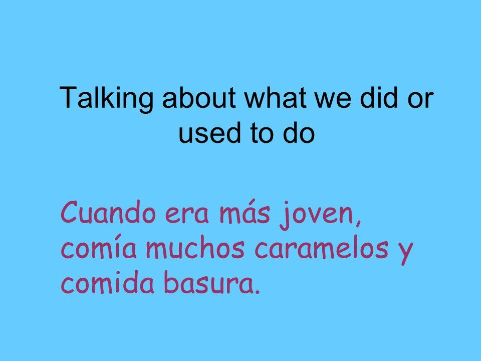 Talking about what we did or used to do Cuando era más joven, comía muchos caramelos y comida basura.