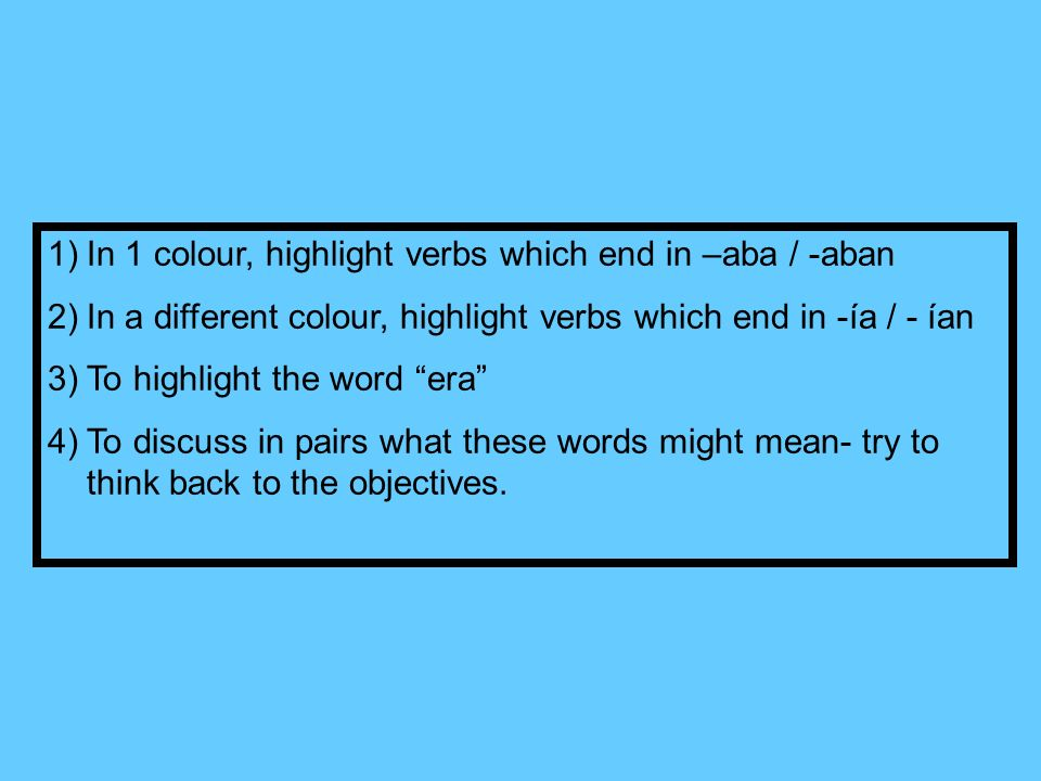 1)In 1 colour, highlight verbs which end in –aba / -aban 2)In a different colour, highlight verbs which end in -ía / - ían 3)To highlight the word era