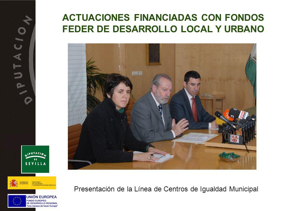 Presentación de la Línea de Centros de Igualdad Municipal ACTUACIONES FINANCIADAS CON FONDOS FEDER DE DESARROLLO LOCAL Y URBANO