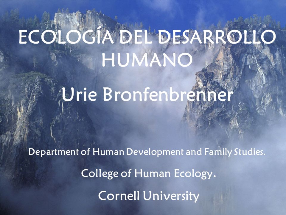 ECOLOGÍA DEL DESARROLLO HUMANO Urie Bronfenbrenner Department of Human Development and Family Studies. College of Human Ecology. Cornell University