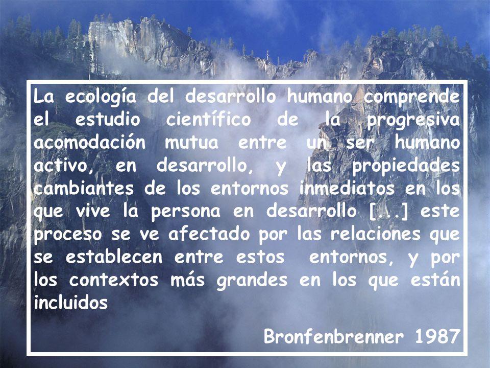 La ecología del desarrollo humano comprende el estudio científico de la progresiva acomodación mutua entre un ser humano activo, en desarrollo, y las