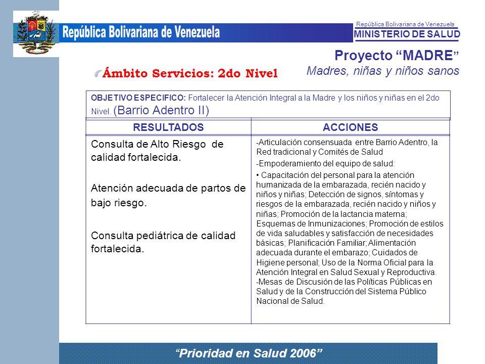 MINISTERIO DE SALUD República Bolivariana de Venezuela Prioridad en Salud 2006 Proyecto MADRE Madres, niñas y niños sanos Consulta de Alto Riesgo de c