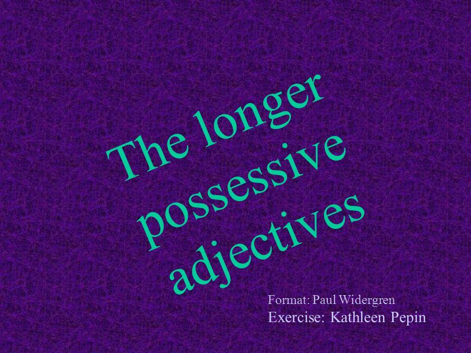 The longer possessive adjectives Format: Paul Widergren Exercise: Kathleen Pepin