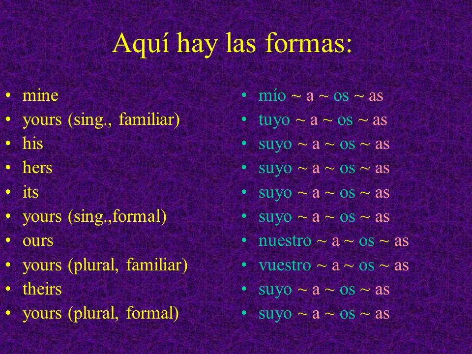 Aquí hay las formas: mine yours (sing., familiar) his hers its yours (sing.,formal) ours yours (plural, familiar) theirs yours (plural, formal) mío ~ a ~ os ~ as tuyo ~ a ~ os ~ as suyo ~ a ~ os ~ as nuestro ~ a ~ os ~ as vuestro ~ a ~ os ~ as suyo ~ a ~ os ~ as