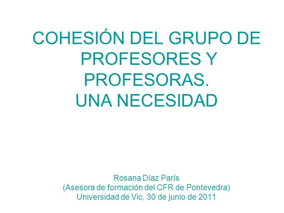 COHESIÓN DEL GRUPO DE PROFESORES Y PROFESORAS. UNA NECESIDAD Rosana Díaz París (Asesora de formación del CFR de Pontevedra) Universidad de Vic, 30 de