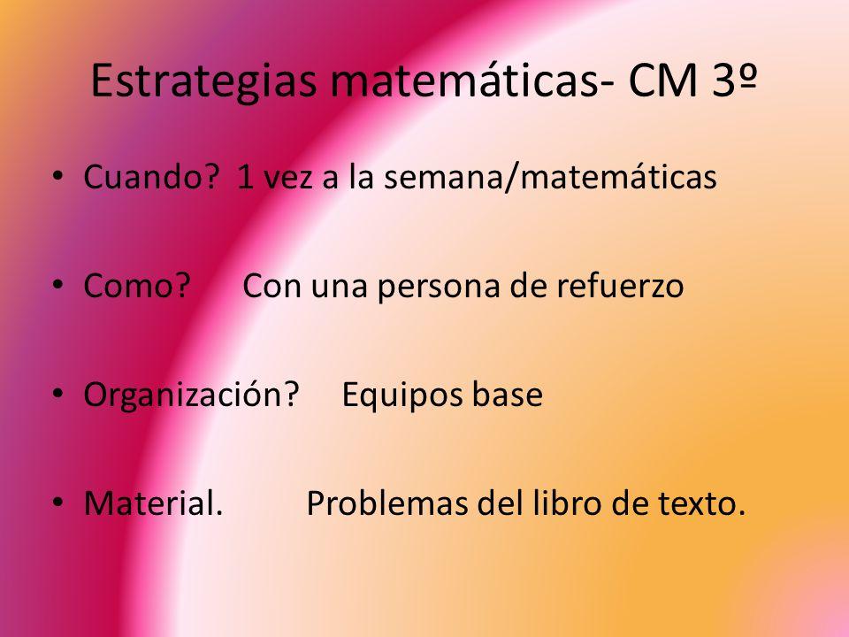 Estrategias matemáticas- CM 3º Cuando? 1 vez a la semana/matemáticas Como? Con una persona de refuerzo Organización? Equipos base Material. Problemas