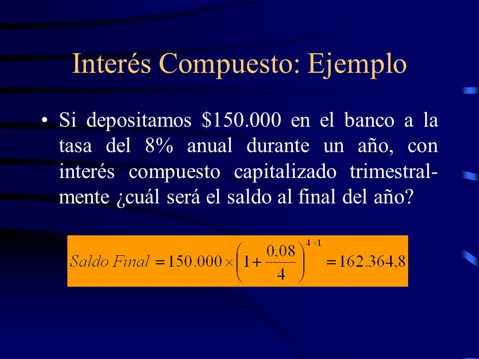 Interés Compuesto: Ejemplo Si depositamos $150.000 en el banco a la tasa del 8% anual durante un año, con interés compuesto capitalizado trimestral- m