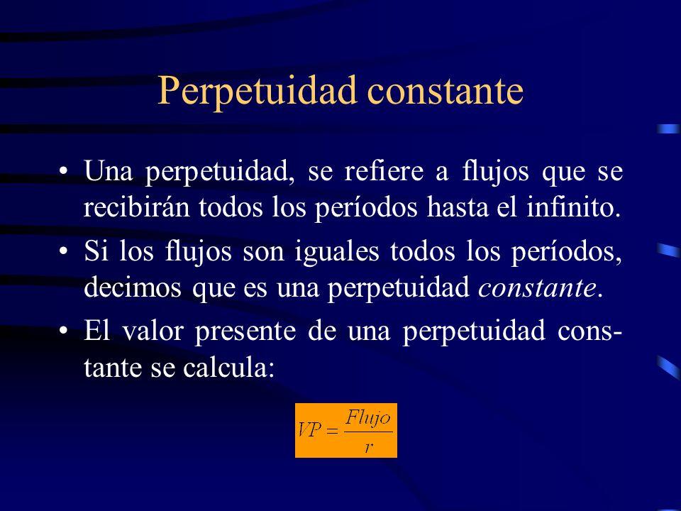 Perpetuidad constante Una perpetuidad, se refiere a flujos que se recibirán todos los períodos hasta el infinito. Si los flujos son iguales todos los