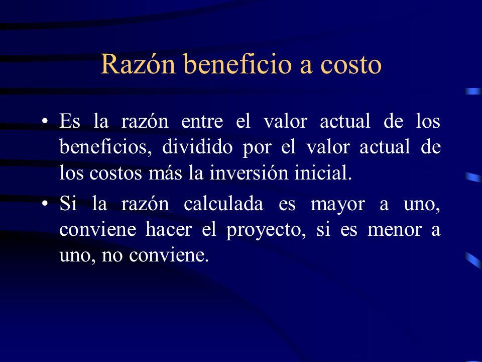 Razón beneficio a costo Es la razón entre el valor actual de los beneficios, dividido por el valor actual de los costos más la inversión inicial. Si l