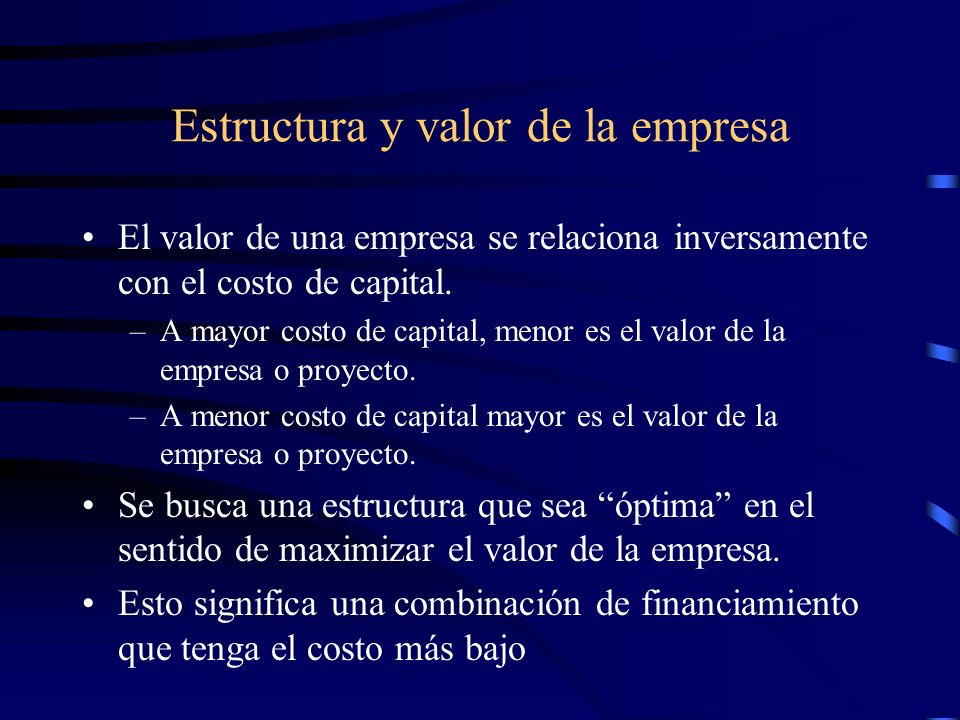 Estructura y valor de la empresa El valor de una empresa se relaciona inversamente con el costo de capital. –A mayor costo de capital, menor es el val