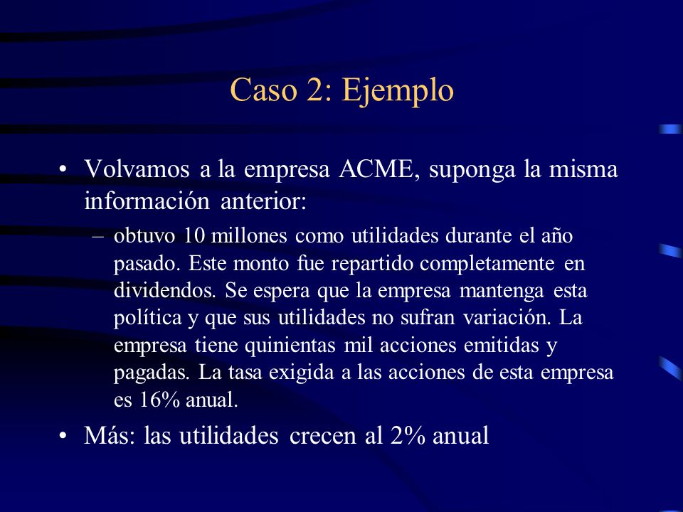 Caso 2: Ejemplo Volvamos a la empresa ACME, suponga la misma información anterior: –obtuvo 10 millones como utilidades durante el año pasado. Este mon