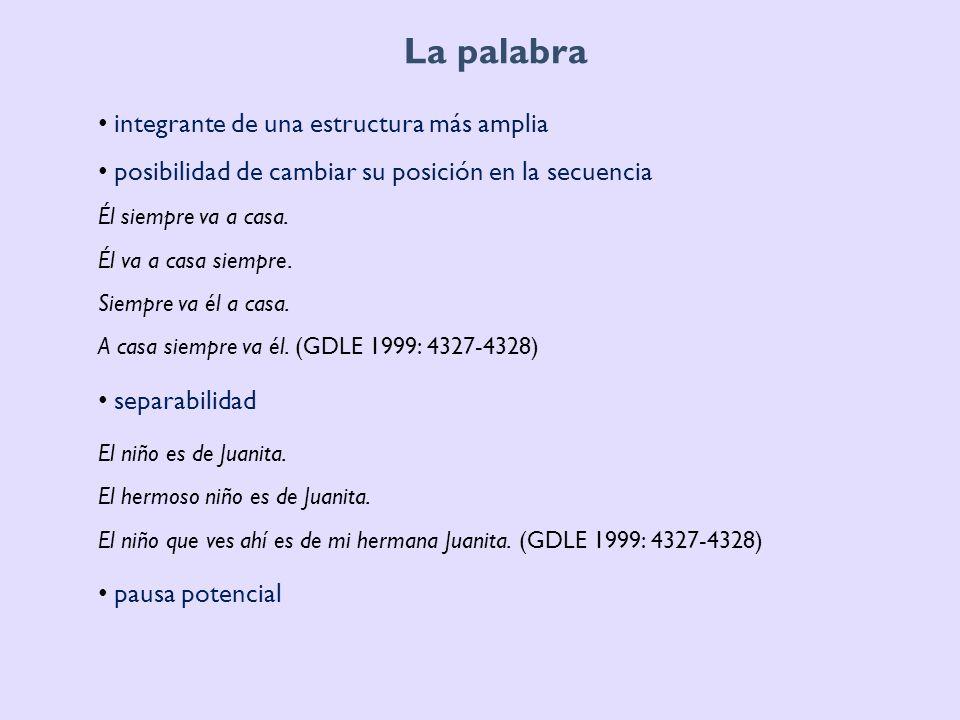La palabra: estructura interna orden fijo de morfemas que la integran anchos {ánt ʃ # o # s} *{o # ánt ʃ # s} indirectas {in # dirékt # a # s} *{dirékt # in # as} (GDLE 1999: 4327-4328) admite sólo adiciones de morfemas ligados blanco {blánk # o} blancuzco {blank # ú θ k # o} blancote {blank # ót # e} (GDLE 1999: 4327-4328)