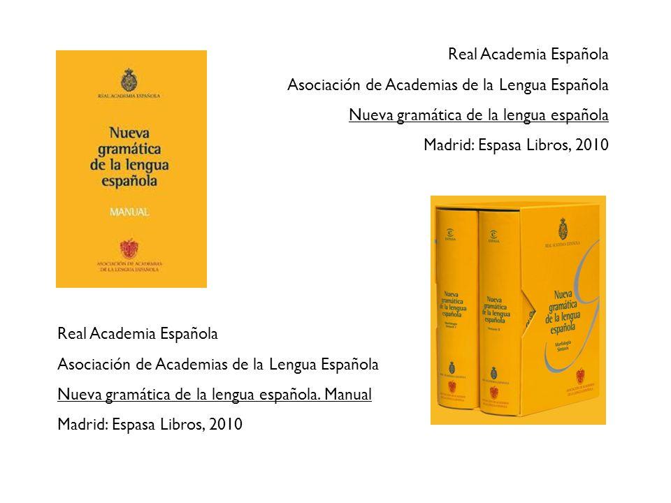 Real Academia Española Asociación de Academias de la Lengua Española Nueva gramática de la lengua española. Manual Madrid: Espasa Libros, 2010 Real Ac
