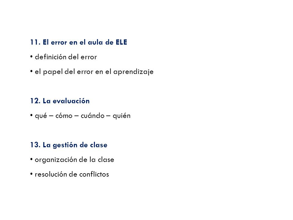 11. El error en el aula de ELE definición del error el papel del error en el aprendizaje 12. La evaluación qué – cómo – cuándo – quién 13. La gestión