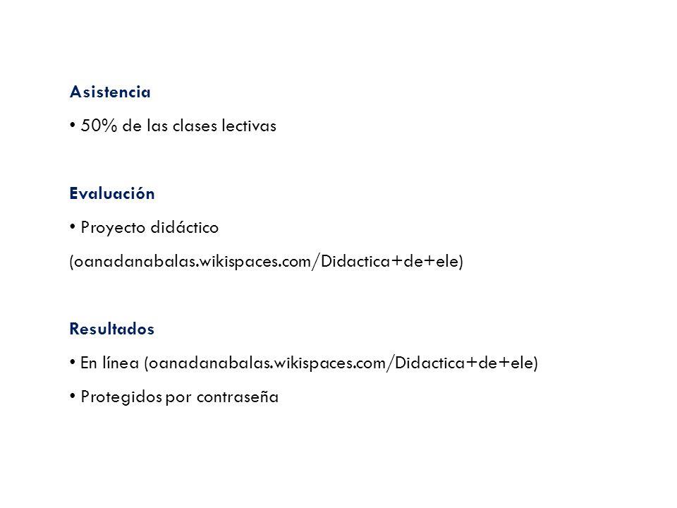 Asistencia 50% de las clases lectivas Evaluación Proyecto didáctico (oanadanabalas.wikispaces.com/Didactica+de+ele) Resultados En línea (oanadanabalas