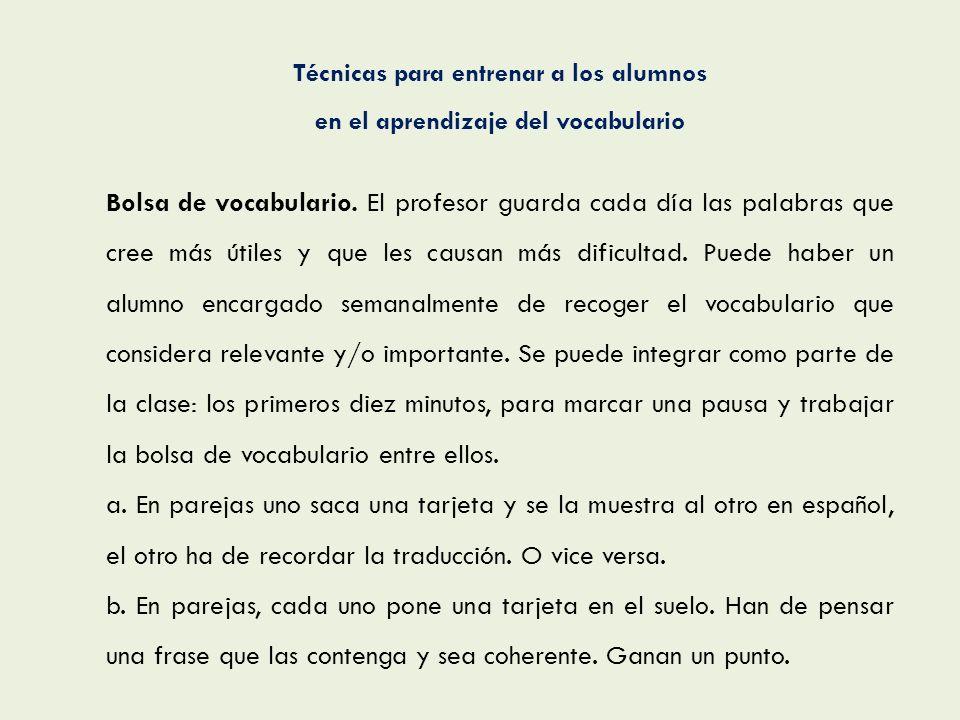 Técnicas para entrenar a los alumnos en el aprendizaje del vocabulario Bolsa de vocabulario. El profesor guarda cada día las palabras que cree más úti