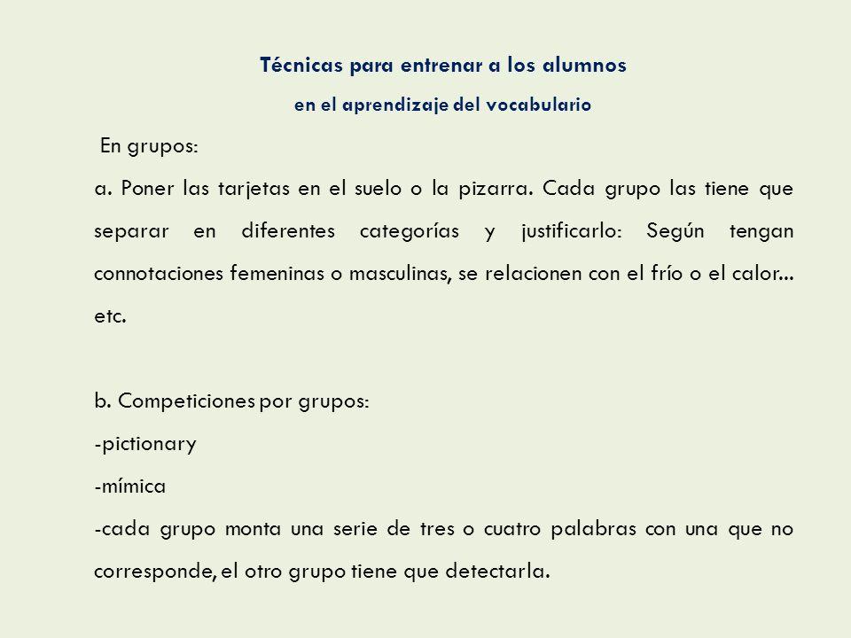 Técnicas para entrenar a los alumnos en el aprendizaje del vocabulario En grupos: a. Poner las tarjetas en el suelo o la pizarra. Cada grupo las tiene