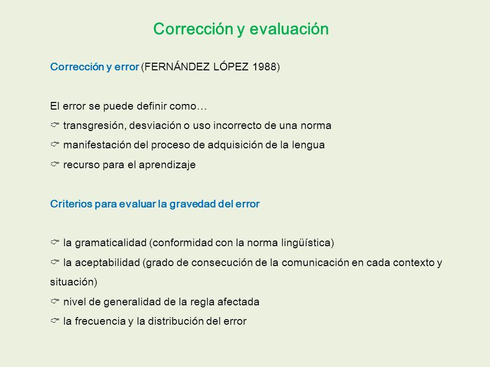 Corrección y evaluación Corrección y error (FERNÁNDEZ LÓPEZ 1988) El error se puede definir como… transgresión, desviación o uso incorrecto de una norma manifestación del proceso de adquisición de la lengua recurso para el aprendizaje Criterios para evaluar la gravedad del error la gramaticalidad (conformidad con la norma lingüística) la aceptabilidad (grado de consecución de la comunicación en cada contexto y situación) nivel de generalidad de la regla afectada la frecuencia y la distribución del error