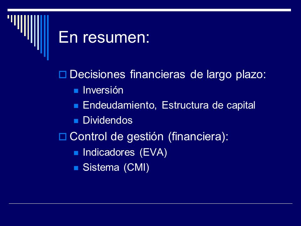 En resumen: Decisiones financieras de largo plazo: Inversión Endeudamiento, Estructura de capital Dividendos Control de gestión (financiera): Indicado