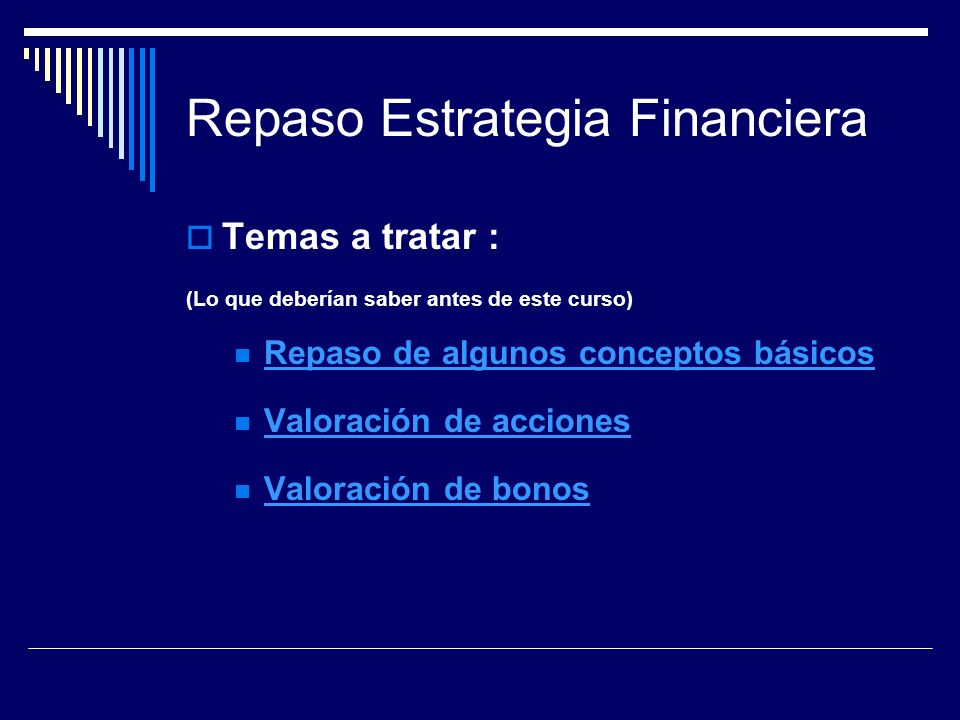 Repaso Estrategia Financiera Temas a tratar : (Lo que deberían saber antes de este curso) Repaso de algunos conceptos básicos Valoración de acciones V