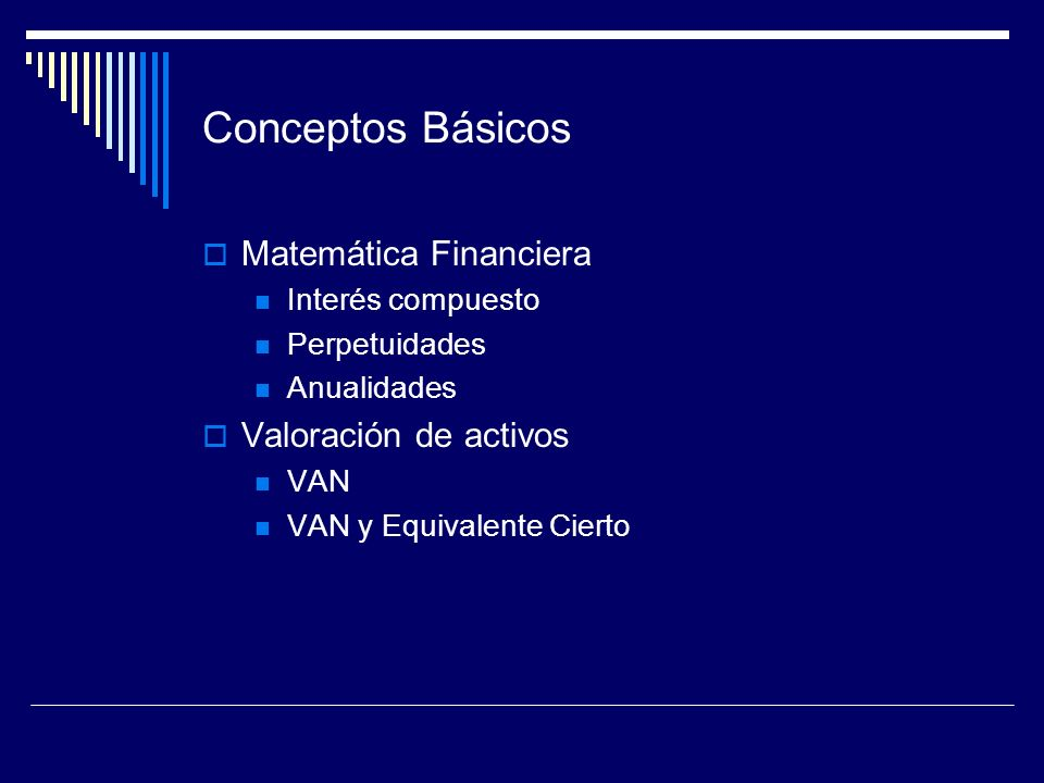 Conceptos Básicos Matemática Financiera Interés compuesto Perpetuidades Anualidades Valoración de activos VAN VAN y Equivalente Cierto