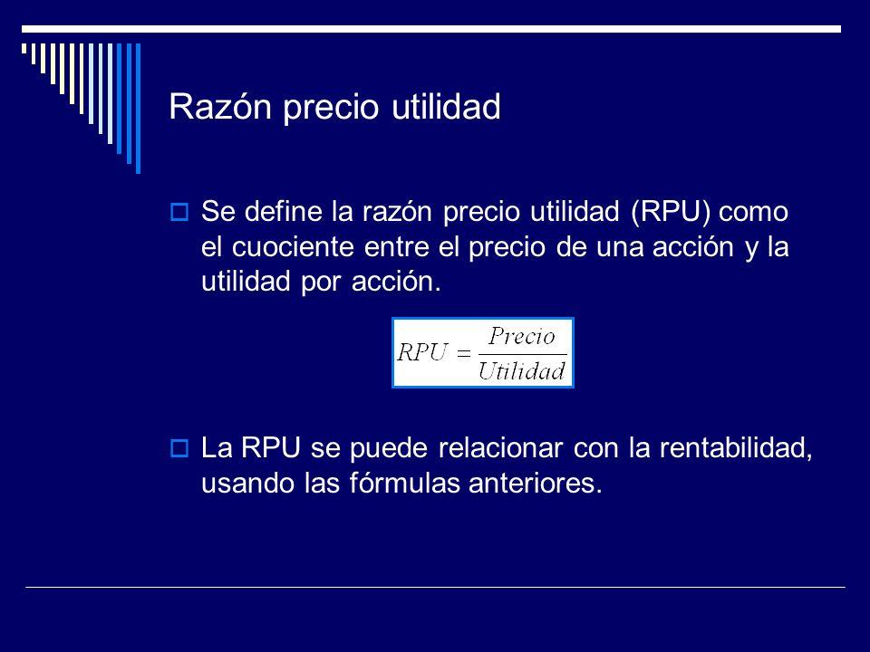 Razón precio utilidad Se define la razón precio utilidad (RPU) como el cuociente entre el precio de una acción y la utilidad por acción. La RPU se pue
