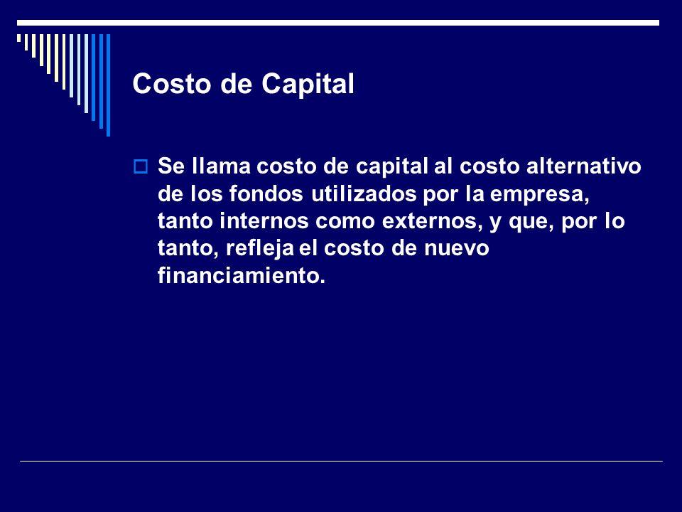 Costo de Capital Se llama costo de capital al costo alternativo de los fondos utilizados por la empresa, tanto internos como externos, y que, por lo t