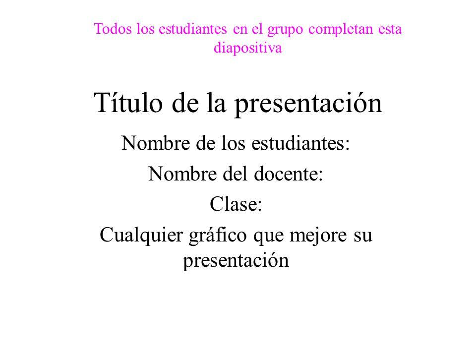 Título de la presentación Nombre de los estudiantes: Nombre del docente: Clase: Cualquier gráfico que mejore su presentación Todos los estudiantes en