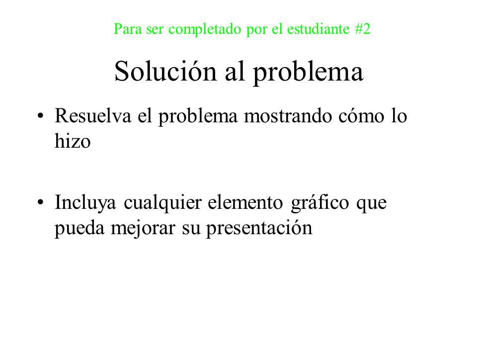 Solución al problema Para ser completado por el estudiante #2 Resuelva el problema mostrando cómo lo hizo Incluya cualquier elemento gráfico que pueda