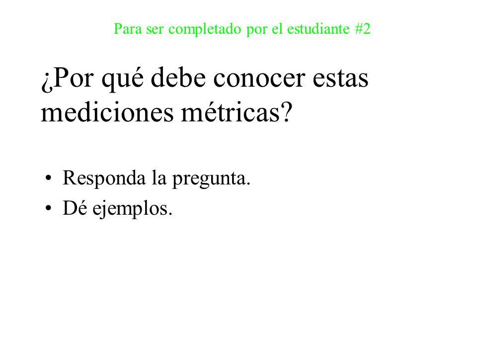 Responda la pregunta. Dé ejemplos. Para ser completado por el estudiante #2 ¿Por qué debe conocer estas mediciones métricas?