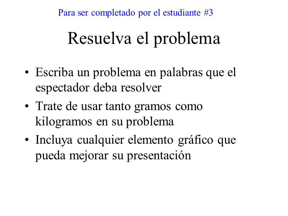 Resuelva el problema Escriba un problema en palabras que el espectador deba resolver Trate de usar tanto gramos como kilogramos en su problema Incluya