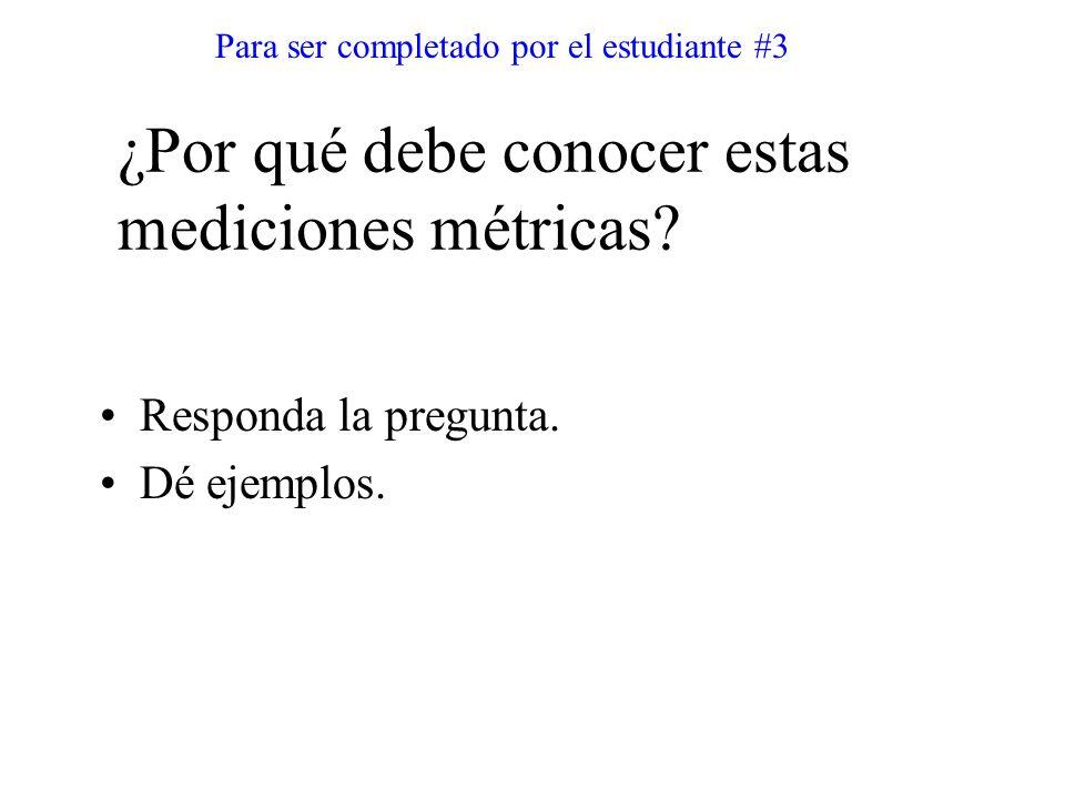 Responda la pregunta. Dé ejemplos. Para ser completado por el estudiante #3 ¿Por qué debe conocer estas mediciones métricas?