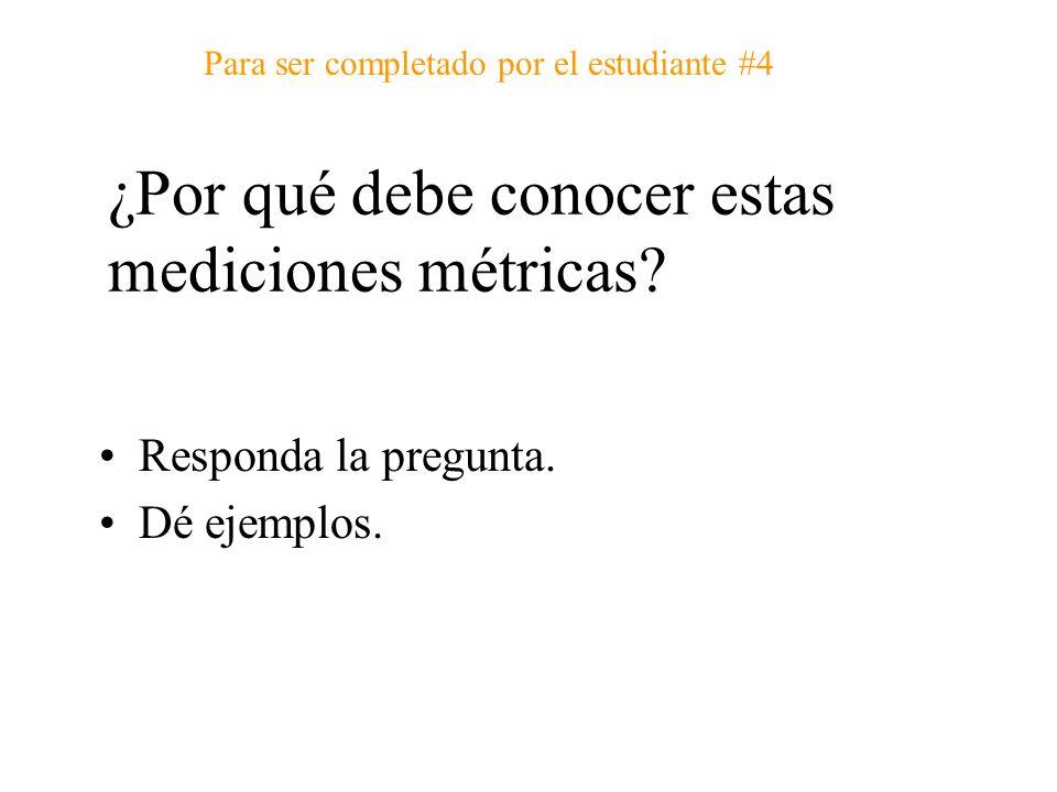 ¿Por qué debe conocer estas mediciones métricas? Responda la pregunta. Dé ejemplos. Para ser completado por el estudiante #4
