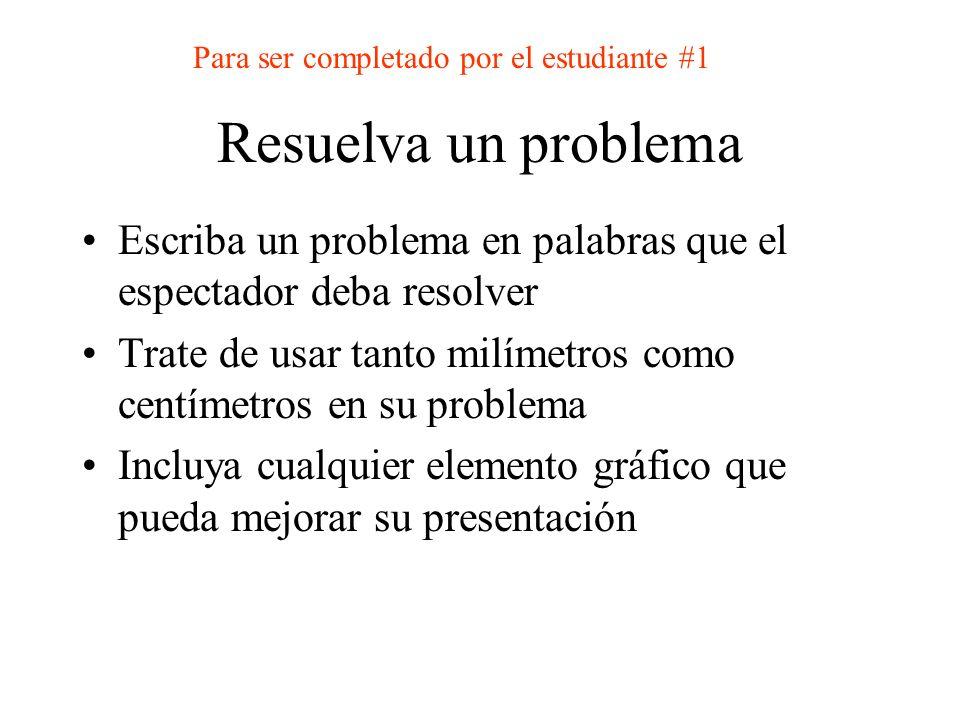 Resuelva un problema Escriba un problema en palabras que el espectador deba resolver Trate de usar tanto milímetros como centímetros en su problema In