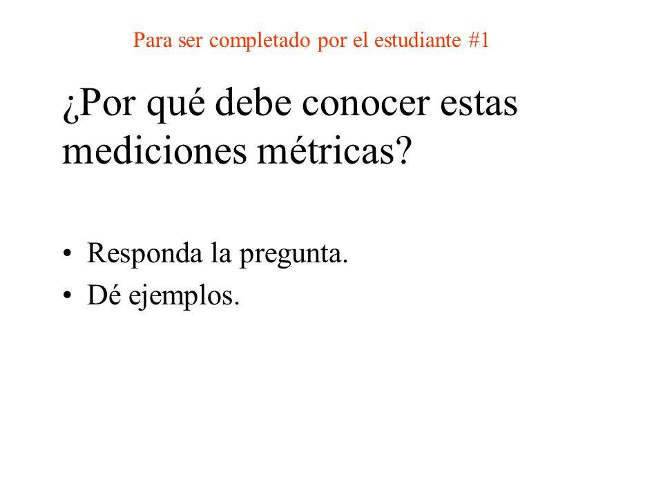 ¿Por qué debe conocer estas mediciones métricas? Responda la pregunta. Dé ejemplos. Para ser completado por el estudiante #1