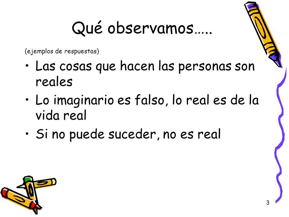 3 Qué observamos….. (ejemplos de respuestas) Las cosas que hacen las personas son reales Lo imaginario es falso, lo real es de la vida real Si no pued