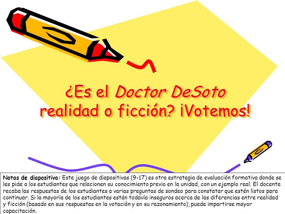 9 ¿Es el Doctor DeSoto realidad o ficción? ¡Votemos! Notas de diapositiva: Este juego de diapositivas (9-17) es otra estrategia de evaluación formativ